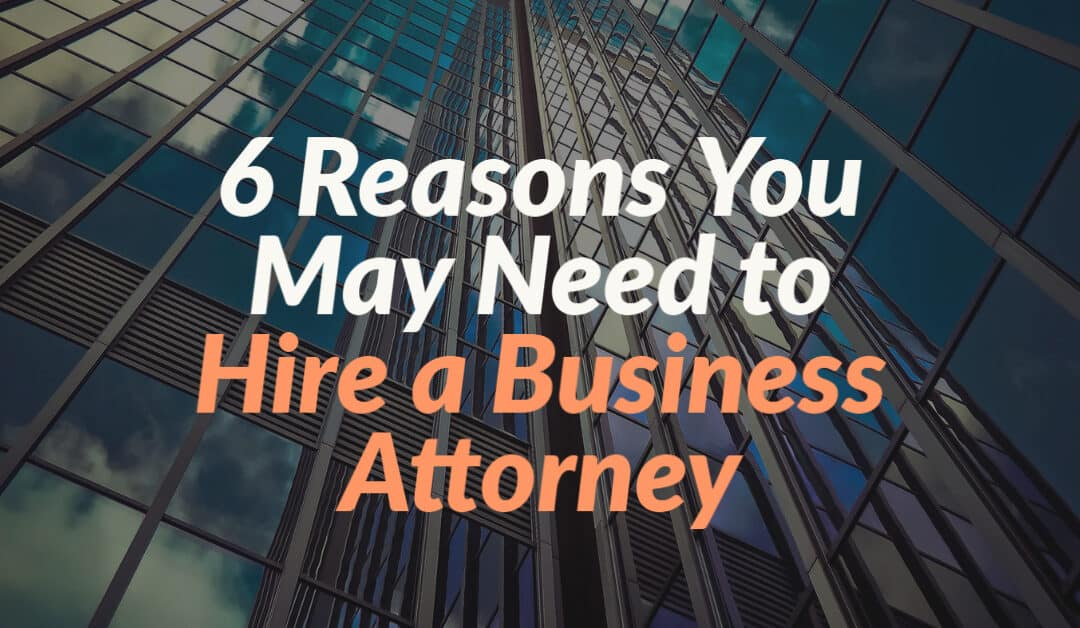 6 Reasons You May Need to Hire a Business Attorney